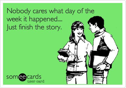 Nobody cares what day of the week it happened.... Just finish the story.