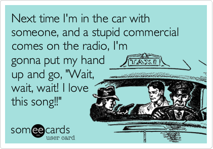 """Next time I'm in the car with someone, and a stupid commercial comes on the radio, I'm gonna put my hand up and go, """"Wait, wait, wait! I love this song!!"""""""