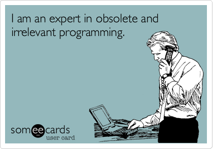 I am an expert in obsolete and irrelevant programming.