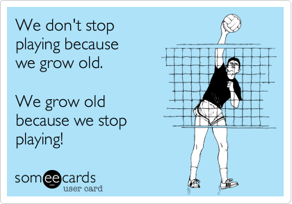 We don't stop  playing because  we grow old.  We grow old  because we stop playing!