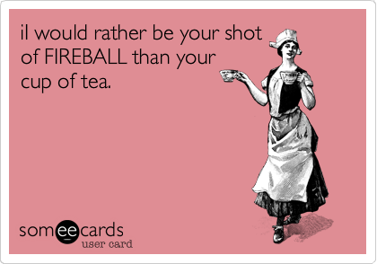 iI would rather be your shot of FIREBALL than your cup of tea.