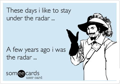 These days i like to stay under the radar ...    A few years ago i was the radar ...