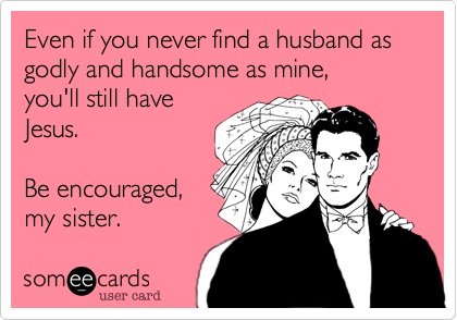 Even if you never find a husband as godly and handsome as mine, you'll still have Jesus.  Be encouraged, my sister.