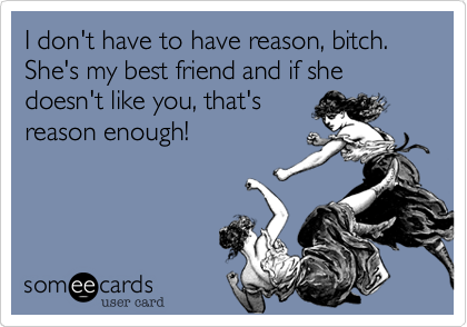I don't have to have reason, bitch. She's my best friend and if she doesn't like you, that's reason enough!