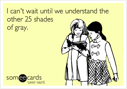 I can't wait until we understand the other 25 shades of gray.