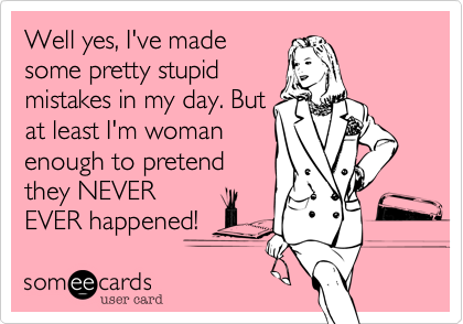 Well yes, I've made some pretty stupid mistakes in my day. But at least I'm woman enough to pretend they NEVER EVER happened!