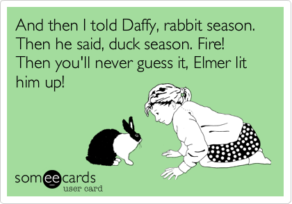 And then I told Daffy, rabbit season.  Then he said, duck season. Fire!  Then you'll never guess it, Elmer lit him up!