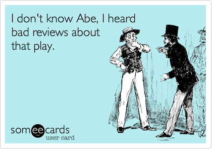 I don't know Abe, I heard bad reviews about that play.