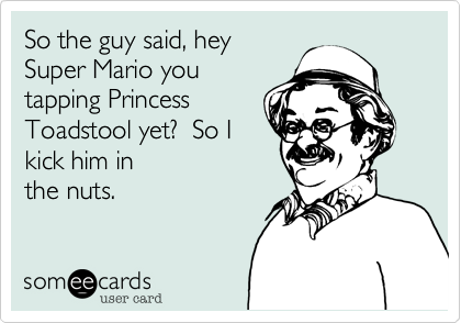 So the guy said, hey Super Mario you tapping Princess Toadstool yet?  So I kick him in the nuts.