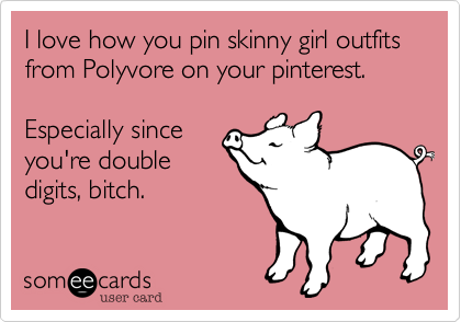 I love how you pin skinny girl outfits from Polyvore on your pinterest.  Especially since you're double digits, bitch.