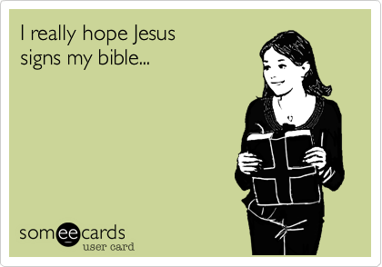 I really hope Jesus signs my bible...