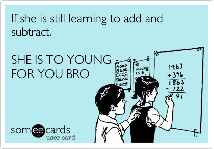 If she is still learning to add and subtract.  SHE IS TO YOUNG FOR YOU BRO