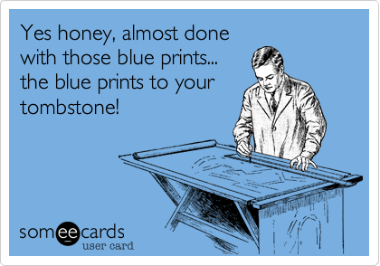 Yes honey, almost done with those blue prints... the blue prints to your tombstone!