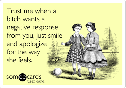Trust me when a  bitch wants a  negative response from you, just smile  and apologize  for the way  she feels.
