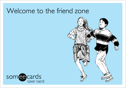 Welcome to the friend zone
