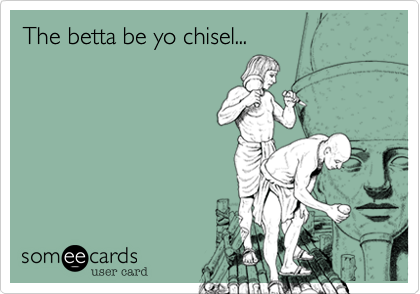The betta be yo chisel...