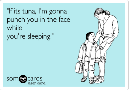"""If its tuna, I'm gonna  punch you in the face while you're sleeping."""