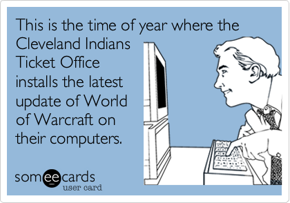 This is the time of year where the Cleveland Indians Ticket Office installs the latest update of World of Warcraft on their computers.