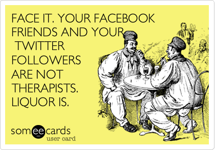 FACE IT. YOUR FACEBOOK FRIENDS AND YOUR  TWITTER FOLLOWERS ARE NOT THERAPISTS. LIQUOR IS.