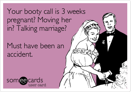 Your booty call is 3 weeks pregnant? Moving her in? Talking marriage?  Must have been an accident.