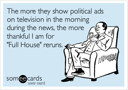 "The more they show political ads on television in the morning during the news, the more thankful I am for  ""Full House"" reruns."