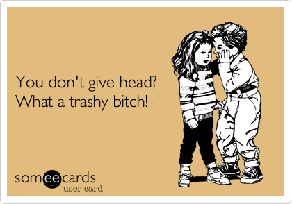 You don't give head? What a trashy bitch!