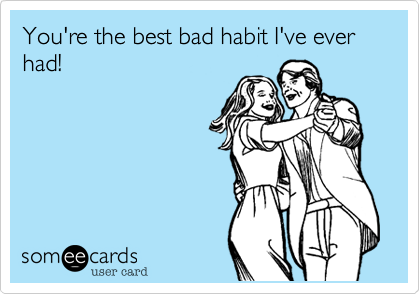 You're the best bad habit I've ever had! | Anniversary Ecard