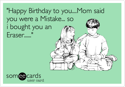 """""""Happy Birthday to you....Mom said you were a Mistake... so i bought you an Eraser......"""""""