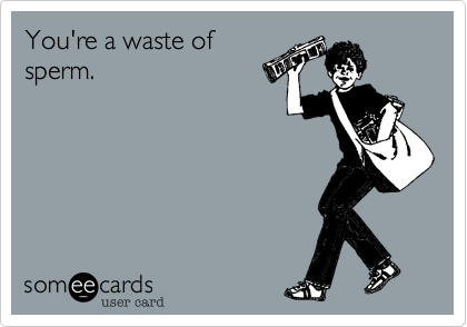 You're a waste of sperm.
