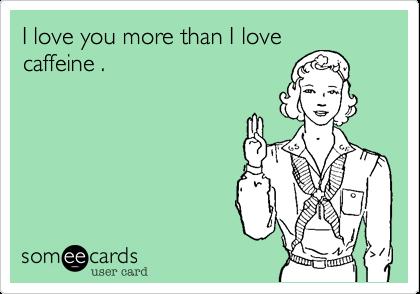 I love you more than I love caffeine .