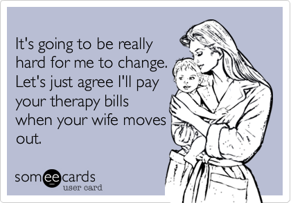 It's going to be really hard for me to change. Let's just agree I'll pay your therapy bills  when your wife moves out.