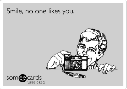 Smile, no one likes you.