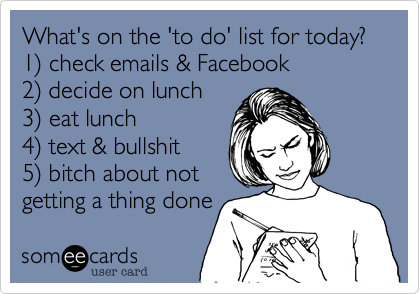 What's on the 'to do' list for today? 1%29 check emails & Facebook 2%29 decide on lunch 3%29 eat lunch 4%29 text & bullshit 5%29 bitch about not getting a thing done