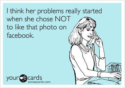 I think her problems really started when she chose NOT to like that photo on facebook.