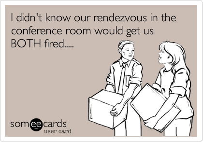 I didn't know our rendezvous in the conference room would get us BOTH fired.....