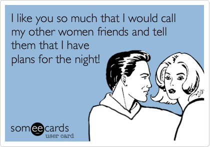 I like you so much that I would call my other women friends and tell them that I have plans for the night!