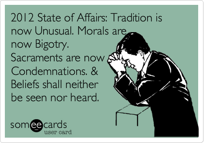 2012 State of Affairs: Tradition is now Unusual. Morals are now Bigotry.  Sacraments are now Condemnations. & Beliefs shall neither be seen nor heard.