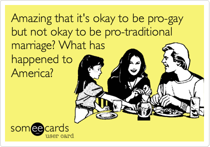 Amazing that it's okay to be pro-gay but not okay to be pro-traditional marriage? What has happened to America?