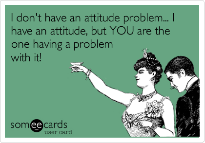 I don't have an attitude problem... I have an attitude, but YOU are the one having a problem  with it!