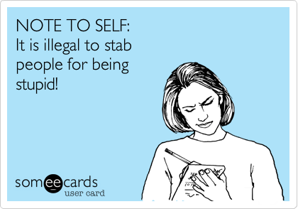NOTE TO SELF: It is illegal to stab  people for being stupid!
