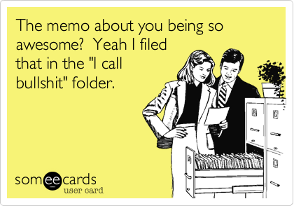 "The memo about you being so awesome?  Yeah I filed that in the ""I call bullshit"" folder."