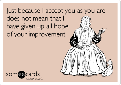 Just because I accept you as you are does not mean that I have given up all hope of your improvement.