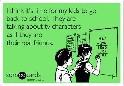 I think it's time for my kids to go back to school. They are  talking about tv characters  as if they are  their real friends.