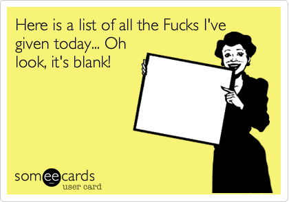 Here is a list of all the Fucks I've given today... Oh look, it's blank!