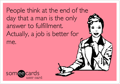 People think at the end of the day that a man is the only answer to fulfillment.  Actually, a job is better for me.