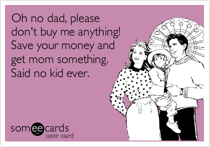 Oh no dad, please don't buy me anything! Save your money and get mom something. Said no kid ever.