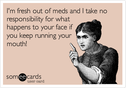 I'm fresh out of meds and I take no responsibility for what happens to your face if you keep running your mouth!