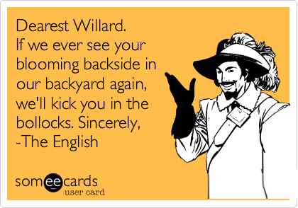 Dearest Willard. If we ever see your blooming backside in our backyard again, we'll kick you in the bollocks. Sincerely, -The English