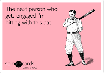 The next person who gets engaged I'm hitting with this bat