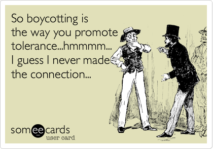 So boycotting is the way you promote tolerance...hmmmm... I guess I never made the connection...